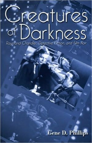 Creatures of Darkness: Raymond Chandler, Detective Fiction and Film Noir book written by Gene D. Phillips