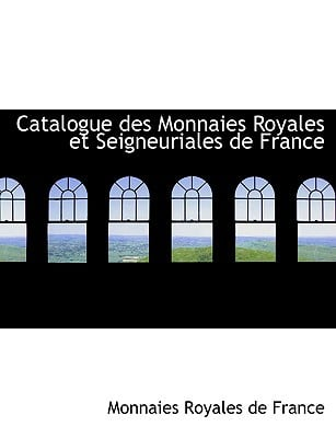 Catalogue Des Monnaies Royales Et Seigneuriales de France book written by Royales De France, Monnaies