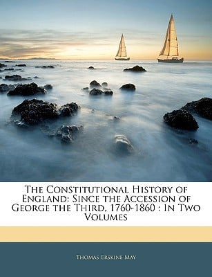 The Constitutional History of England: Since the Accession of George the Third, 1760-1860 : ... book written by Thomas Erskine May