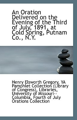 An Oration Delivered on the Evening of the Third of July, 1891, at Cold Spring, Putnam Co., N.Y. written by Elsworth Gregory, Ya Pamphlet Collection