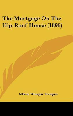 The Mortgage on the Hip-Roof House (1896) book written by Tourgee, Albion Winegar