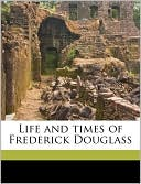 Life and Times of Frederick Douglass book written by Frederick Douglass