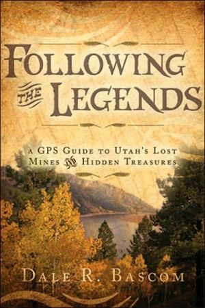 Following the Legends: A GPS Guide to Utah's Lost Mines and Hidden Treasures written by Dale R. Bascom