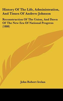 History Of The Life, Administration, And Times Of Andrew Johnson: Reconstruction Of The Unio... written by John Robert Irelan