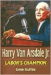 Harry Van Arsdale, Jr.: Labor's Champion book written by Gene Ruffini