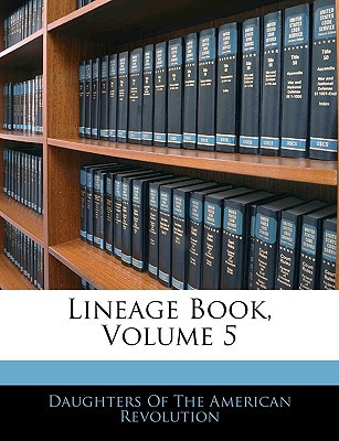 Lineage Book, Volume 5 book written by Daughters of the American Revolution, Of The American Revolu