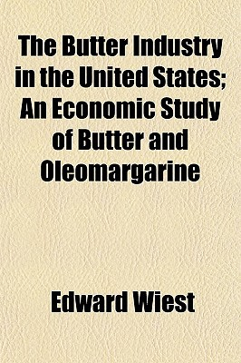 The Butter Industry in the United States; An Economic Study of Butter and Oleomargarine written by Wiest, Edward