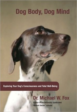 Dog Body, Dog Mind: Exploring Canine Consciousness and Total Well-Being written by Michael W. Fox