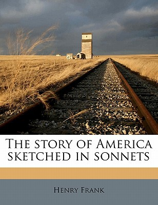 The Story of America Sketched in Sonnets book written by Frank, Henry