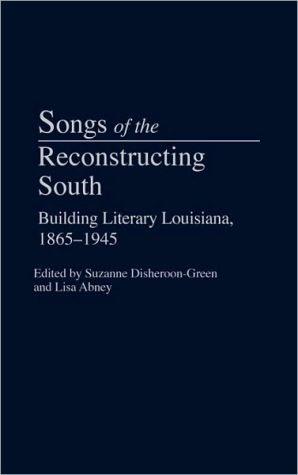 Songs of the Reconstructing South: Building Literary Louisiana, 1865-1945, Vol. 11 written by Suzanne Disheroon-Green