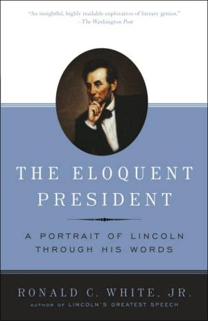 The Eloquent President: A Portrait of Lincoln through His Words book written by Ronald C. White