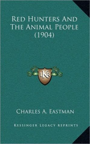 Red Hunters and the Animal People (1904) book written by Eastman, Charles A.