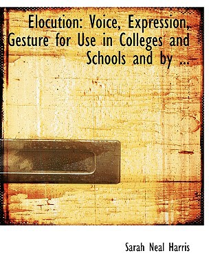 Elocution: Voice, Expression, Gesture for Use in Colleges and Schools and by ... (Large Print Edition) book written by Harris, Sarah Neal