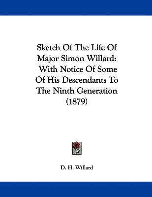 Sketch of the Life of Major Simon Willard: With Notice of Some of His Descendants to the Ninth Generation (1879) written by Willard, D. H.