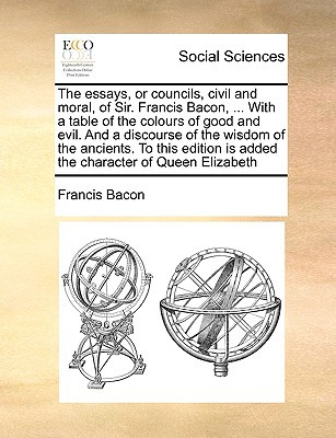 The Essays, or Councils, Civil and Moral, of Sir. Francis Bacon, ... with a Table of the Colours of Good and Evil. and a Discourse of the Wisdom of th written by Bacon, Francis