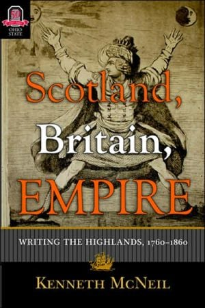 Scotland, Britain, Empire: Writing the Highlands, 1760-1860 book written by Kenneth McNeil
