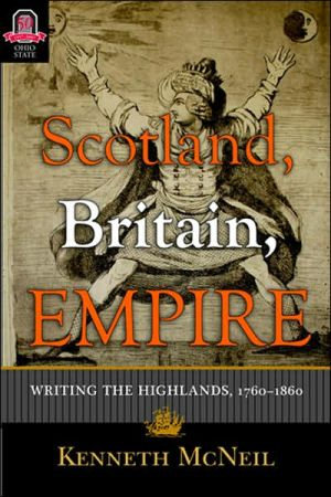 Scotland, Britain, Empire: Writing the Highlands, 1760-1860 written by Kenneth McNeil