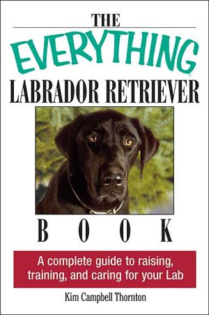 The Everything Labrador Retriever Book: A Complete Guide to Raising, Training, and Caring for Your Lab written by Kim Campbell Thornton