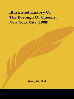 Illustrated History Of The Borough Of Queens, New York City (1908) written by Georg Von Skal