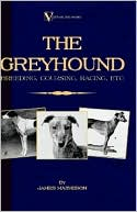 The Greyhound: Breeding, Coursing, Racing, Etc. (a Vintage Dog Books Breed Classic) book written by James Matheson