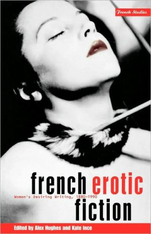 French Erotic Fiction: Women's Desiring Writing, 1880-1990 book written by Alex Hughes