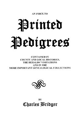 An Index to Printed Pedigrees: Contained in County and Local Histories, the Heralds' Visitations, and in the More Important Genealogical Collections book written by Charles Bridger