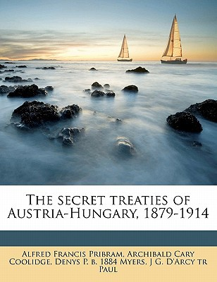 The Secret Treaties of Austria-Hungary, 1879-1914 book written by Pribram, Alfred Francis , Coolidge, Archibald Cary , Myers, Denys P. B. 1884