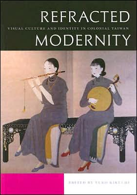 Refracted Modernity: Visual Culture and Identity in Colonial Taiwan book written by Yuko Kikuchi