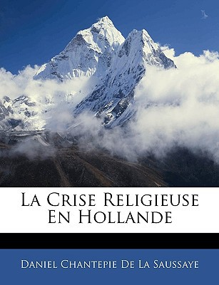 La Crise Religieuse En Hollande book written by De La Saussaye, Daniel Chantepie