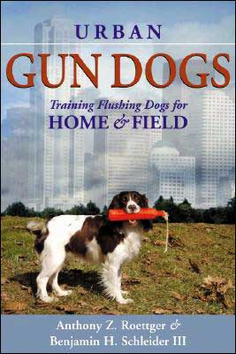 Urban Gun Dogs: Training Flushing Dogs for Home & Field book written by Anthony Z. Roettger