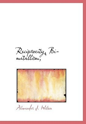 Reciprocity, Bi-Metallism, book written by Wilson, Alexander J.