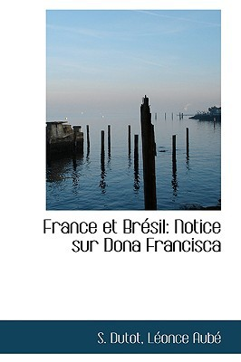 France Et Br Sil: Notice Sur Dona Francisca book written by Dutot, S.
