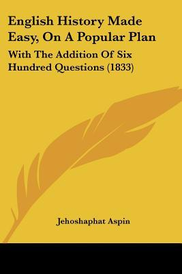 English History Made Easy, On A Popular Plan: With The Addition Of Six Hundred Questions (1833) written by Jehoshaphat Aspin