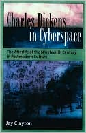 Charles Dickens in Cyberspace: The Afterlife of the Nineteenth Century in Postmodern Culture book written by Jay Clayton