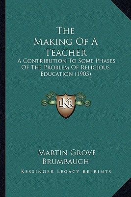 The Making of a Teacher: A Contribution to Some Phases of the Problem of Religious Education (1905) written by Brumbaugh, Martin Grove