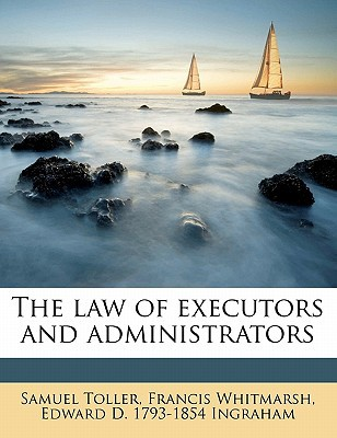 The Law of Executors and Administrators book written by Toller, Samuel , Whitmarsh, Francis , Ingraham, Edward D. 1793