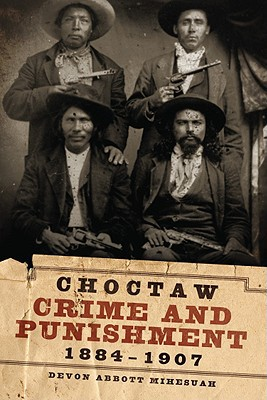 Choctaw Crime and Punishment, 1884-1907 book written by Mihesuah, Devon Abbott