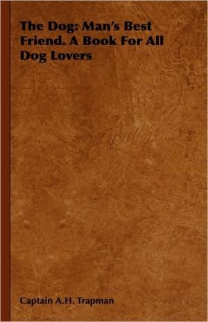 The Dog: Man's Best Friend. A Book For All Dog Lovers book written by Captain A. Trapman