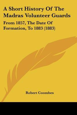 A Short History Of The Madras Volunteer Guards: From 1857, The Date Of Formation, To 1883 (1... written by Robert Coombes