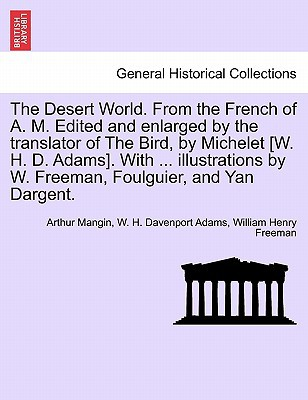 The Desert World. from the French of A. M. Edited and Enlarged by the Translator of the Bird, by Michelet [W. H. D. Adams]. with ... Illustrations by book written by Arthur Mangin, W. H. Davenport Adams, William Henry Freeman , Mangin, Arthur , Adams, W. H. Davenport , Freeman, William Henry