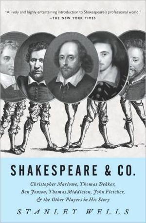 Shakespeare and Co: Christopher Marlowe, Thomas Dekker, Ben Jonson, Thomas Middleton, John Fletcher and the Other Players in His Story book written by Stanley Wells