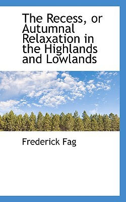 The Recess, or Autumnal Relaxation in the Highlands and Lowlands book written by Fag, Frederick