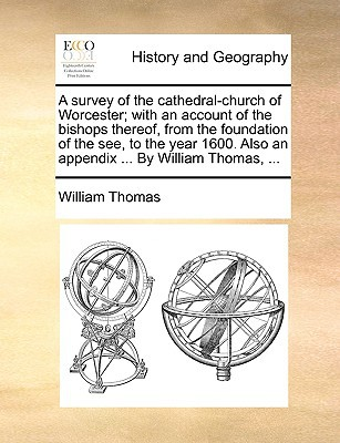 A   Survey of the Cathedral-Church of Worcester; With an Account of the Bishops Thereof, from the Foundation of the See, to the Year 1600. Also an App written by Thomas, William
