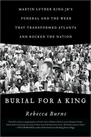 Burial for a King: Martin Luther King Jr.'s Funeral and the Week that Transformed Atlanta and Rocked the Nation book written by Rebecca Burns