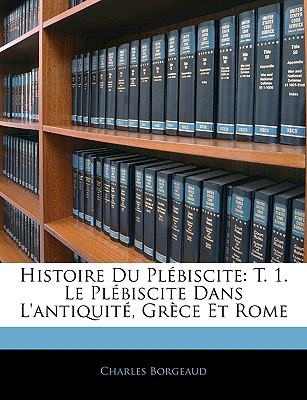 Histoire Du Plbiscite: T. 1. Le Plbiscite Dans L'Antiquit, Grce Et Rome book written by Borgeaud, Charles