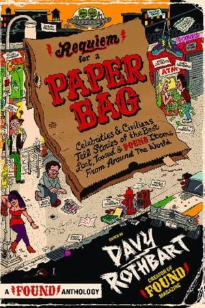 Requiem for a Paper Bag: Celebrities and Civilians Tell Stories of the Best Lost, Tossed, and Found Items from Around the World book written by Davy Rothbart