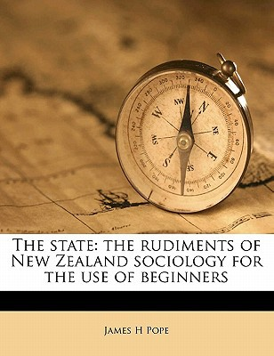 The State: The Rudiments of New Zealand Sociology for the Use of Beginners book written by Pope, James H.