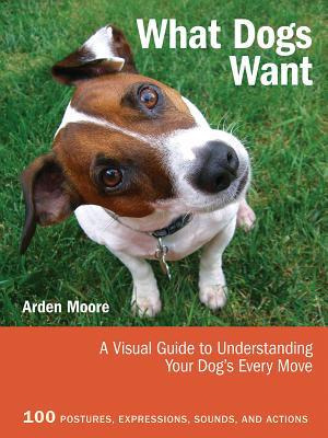 What Dogs Want: A Visual Guide to Understanding Your Dog's Every Move book written by Moore, Arden