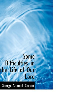 Some Difficulties in the Life of Our Lord book written by Cockin, George Samuel