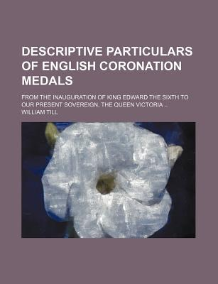Descriptive Particulars of English Coronation Medals book written by Till, William